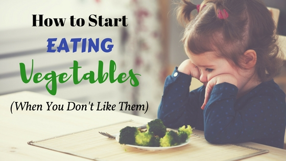 How to Start Eating Vegetables (When You Don't Like Them)