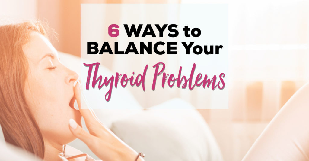 6 Ways to Balance Your Thyroid Problems
